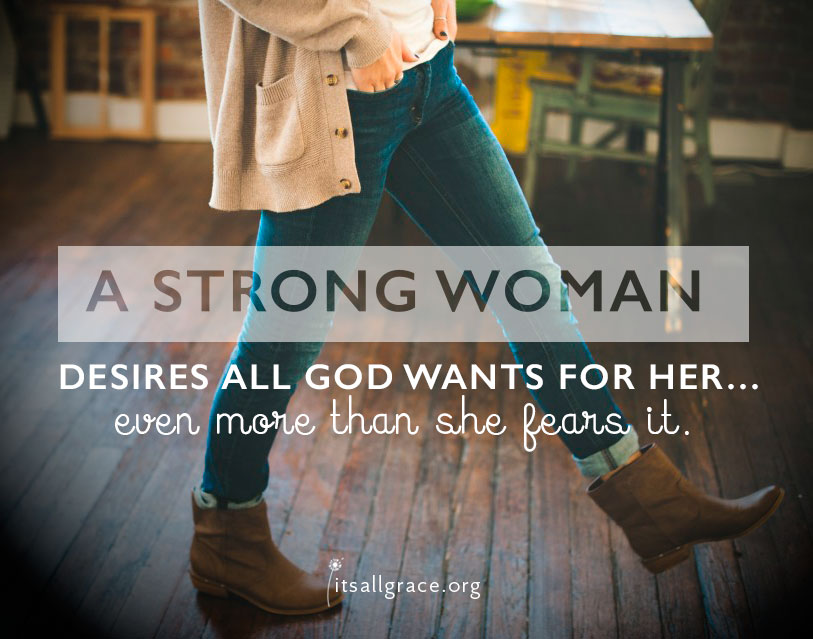 A Strong Woman desires all God wants for her...even more than she fears it.