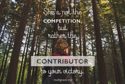 She's not the competition but the contributor to your victory.
