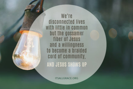 We're disconnected lives with little in common but the gossamer fiber of Jesus and a willingness to become a braided cord of community, and Jesus shows up